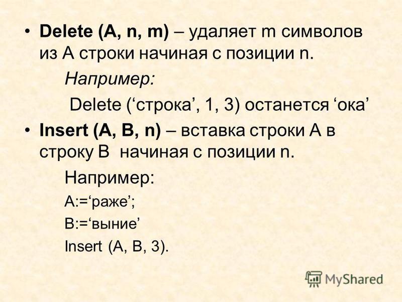 Delete (A, n, m) – удаляет m символов из А строки начиная с позиции n. Например: Delete (строка, 1, 3) останется ока Insert (A, B, n) – вставка строки А в строку В начиная с позиции n. Например: А:=раже; В:=выние Insert (A, B, 3).