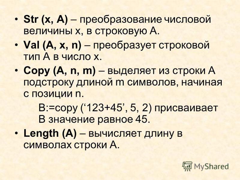 Str (x, A) – преобразование числовой величины х, в строковую А. Val (A, x, n) – преобразует строковой тип А в число х. Copy (A, n, m) – выделяет из строки А подстроку длиной m символов, начиная с позиции n. B:=copy (123+45, 5, 2) присваивает В значен