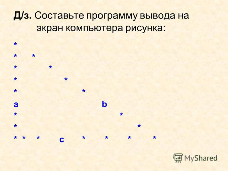 Д/з. Составьте программу вывода на экран компьютера рисунка: * * a b * ***с*** *