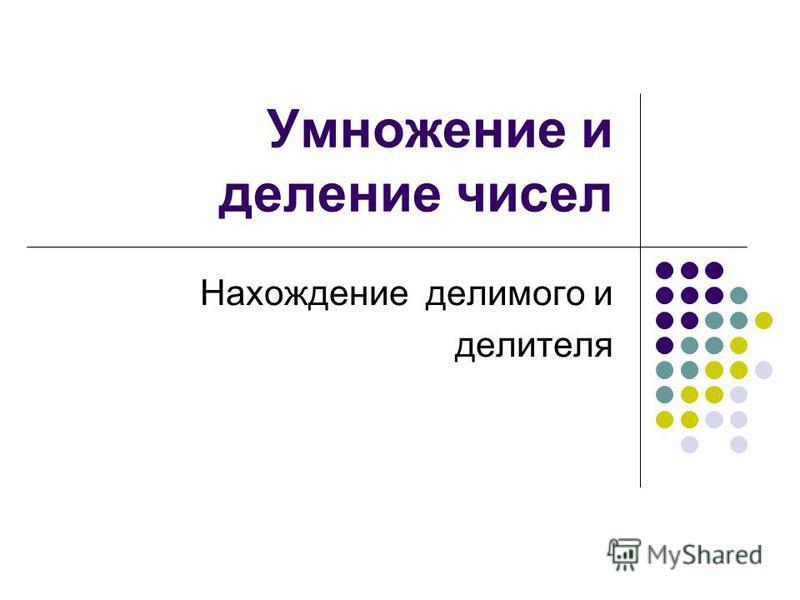Умножение и деление чисел Нахождение делимого и делителя