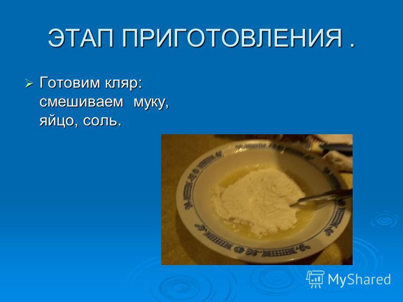 ЭТАП ПРИГОТОВЛЕНИЯ. Готовим кляр: смешиваем муку, яйцо, соль. Готовим кляр: смешиваем муку, яйцо, соль.