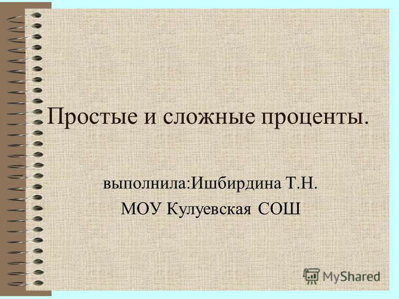 Простые и сложные проценты. выполнила:Ишбирдина Т.Н. МОУ Кулуевская СОШ