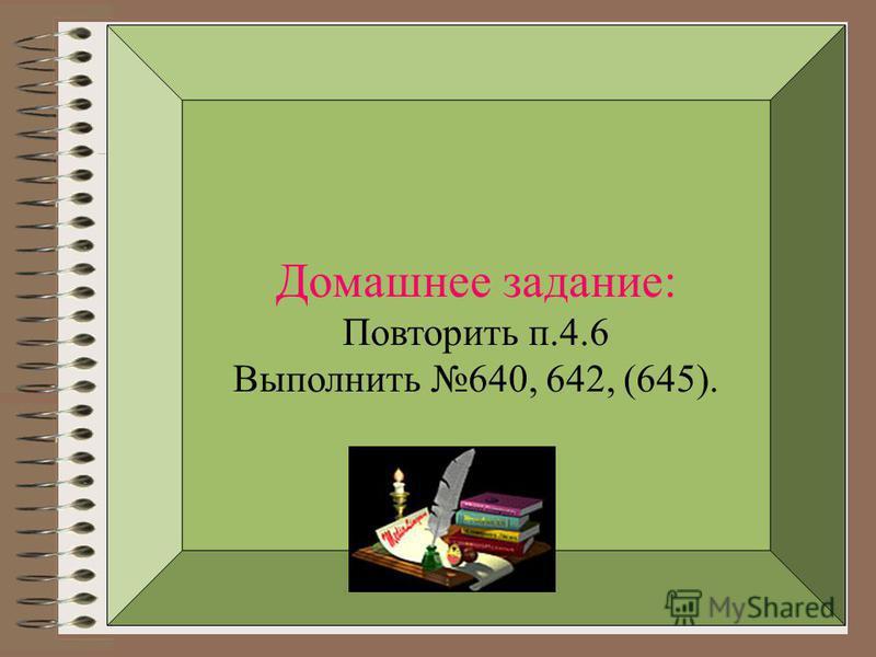 Домашнее задание: Повторить п.4.6 Выполнить 640, 642, (645).