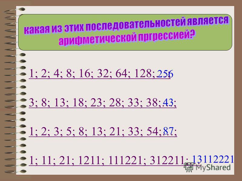 1; 2; 4; 8; 16; 32; 64; 128;…; 3; 8; 13; 18; 23; 28; 33; 38;…; 1; 2; 3; 5; 8; 13; 21; 33; 54;…; 1; 11; 21; 1211; 111221; 312211;… 256 43 87 13112221