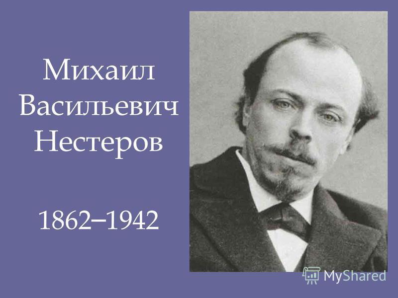 Михаил Васильевич Нестеров 1862 – 1942