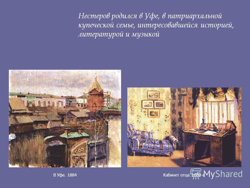 В Уфе. 1884Кабинет отца. 1880-е Нестеров родился в Уфе, в патриархальной купеческой семье, интересовавшейся историей, литературой и музыкой