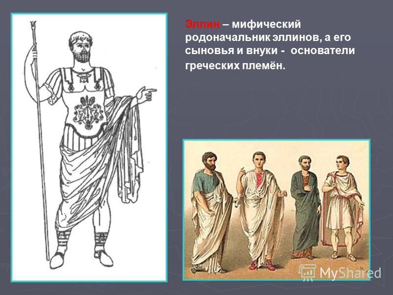 Эллин – мифический родоначальник эллинов, а его сыновья и внуки - основатели греческих племён.