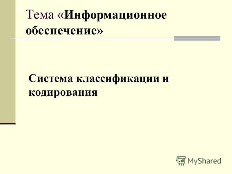 Система классификации и кодирования Тема « Информационное обеспечение»
