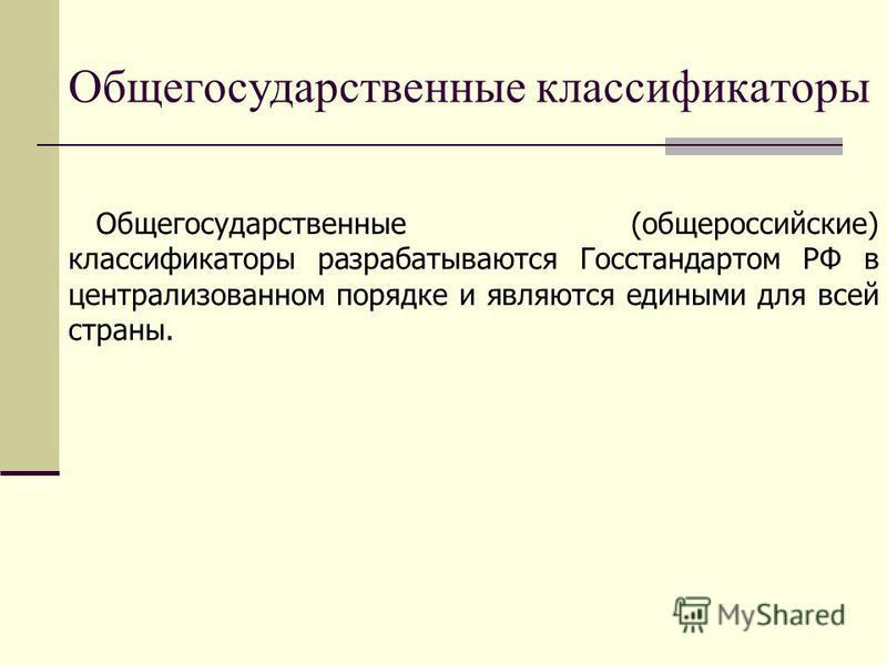 Общегосударственные классификаторы Общегосударственные (общероссийские) классификаторы разрабатываются Госстандартом РФ в централизованном порядке и являются едиными для всей страны.