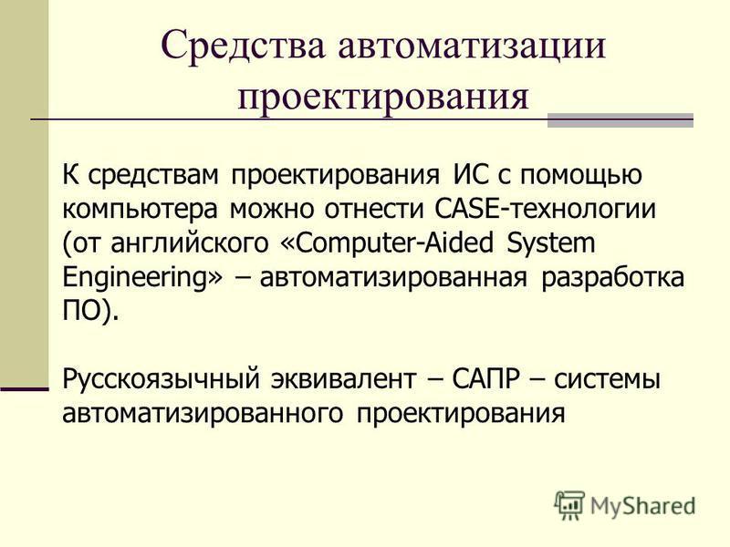 Средства автоматизации проектирования К средствам проектирования ИС с помощью компьютера можно отнести CASE-технологии (от английского «Computer-Aided System Engineering» – автоматизированная разработка ПО). Русскоязычный эквивалент – САПР – системы