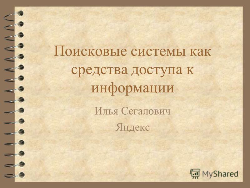 Поисковые системы как средства доступа к информации Илья Сегалович Яндекс