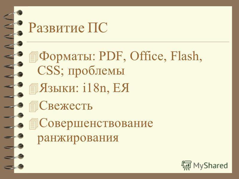 Развитие ПС 4 Форматы: PDF, Office, Flash, CSS; проблемы 4 Языки: i18n, ЕЯ 4 Свежесть 4 Совершенствование ранжирования