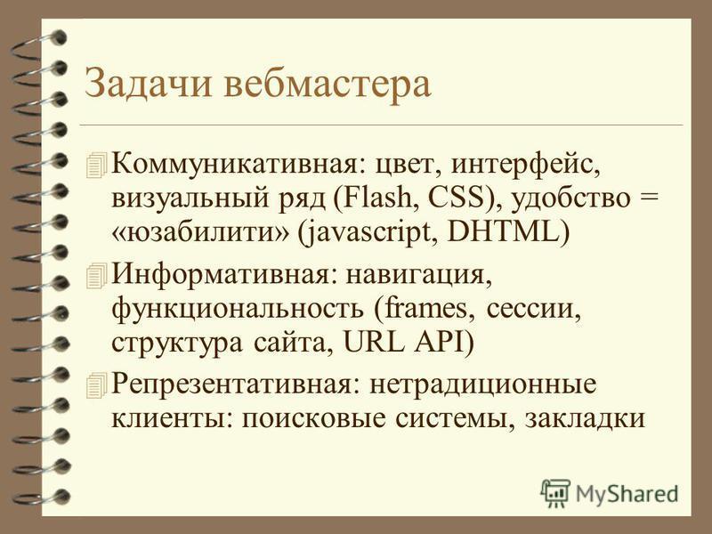 Задачи вебмастера 4 Коммуникативная: цвет, интерфейс, визуальный ряд (Flash, CSS), удобство = «юзабилити» (javascript, DHTML) 4 Информативная: навигация, функциональность (frames, сессии, структура сайта, URL API) 4 Репрезентативная: нетрадиционные к