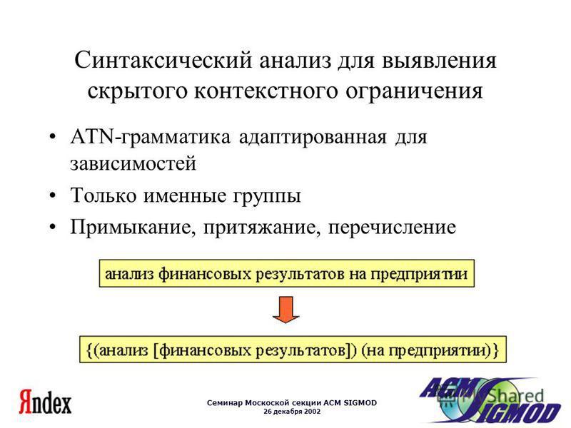 Семинар Москоской секции ACM SIGMOD 26 декабря 2002 Синтаксический анализ для выявления скрытого контекстного ограничения ATN-грамматика адаптированная для зависимостей Только именные группы Примыкание, притяжение, перечисление