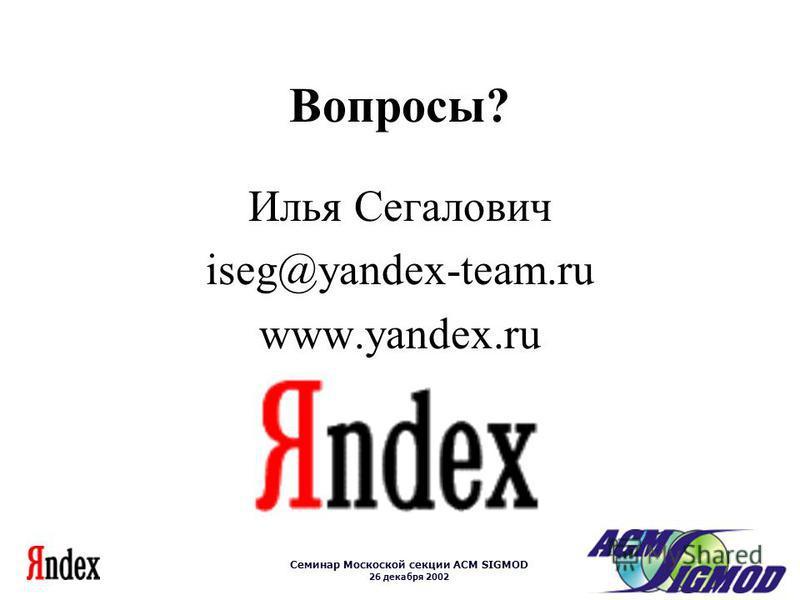 Семинар Москоской секции ACM SIGMOD 26 декабря 2002 Вопросы? Илья Сегалович iseg@yandex-team.ru www.yandex.ru