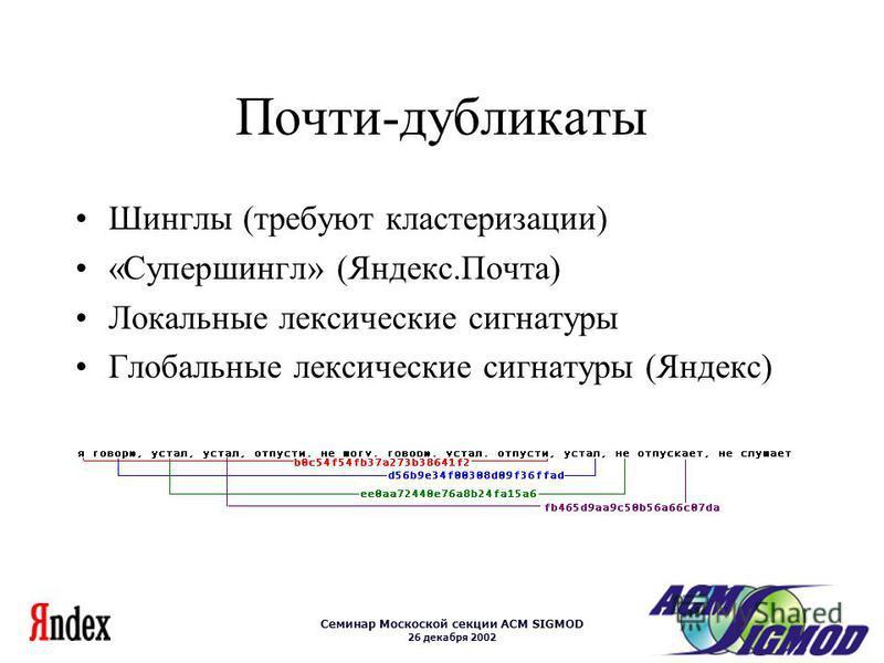 Семинар Москоской секции ACM SIGMOD 26 декабря 2002 Почти-дубликаты Шинглы (требуют кластеризации) «Супершингл» (Яндекс.Почта) Локальные лексические сигнатуры Глобальные лексические сигнатуры (Яндекс)