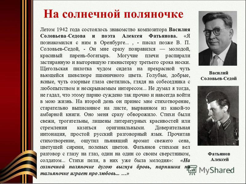 На солнечной поляночке Летом 1942 года состоялось знакомство композитора Василия Соловьева-Седова и поэта Алексея Фатьянова. «Я познакомился с ним в Оренбурге..., - писал позже В. П. Соловьев-Седой, - Он мне сразу понравился молодой, красивый парень-
