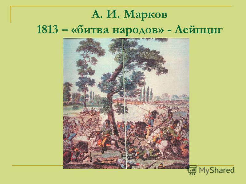 А. И. Марков 1813 – «битва народов» - Лейпциг