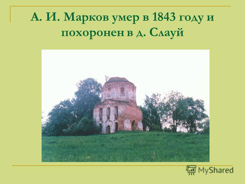 А. И. Марков умер в 1843 году и похоронен в д. Слауй