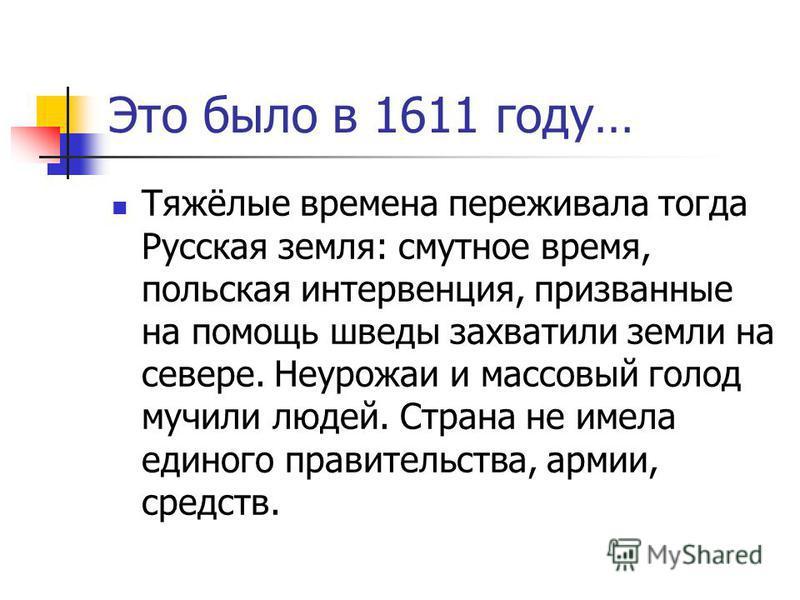 Это было в 1611 году… Тяжёлые времена переживала тогда Русская земля: смутное время, польская интервенция, призванные на помощь шведы захватили земли на севере. Неурожаи и массовый голод мучили людей. Страна не имела единого правительства, армии, сре