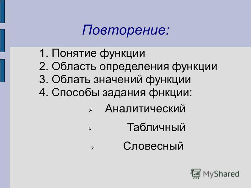 Повторение: 1. Понятие функции 2. Область определения функции 3. Облать значений функции 4. Способы задания функции: Аналитический Табличный Словесный