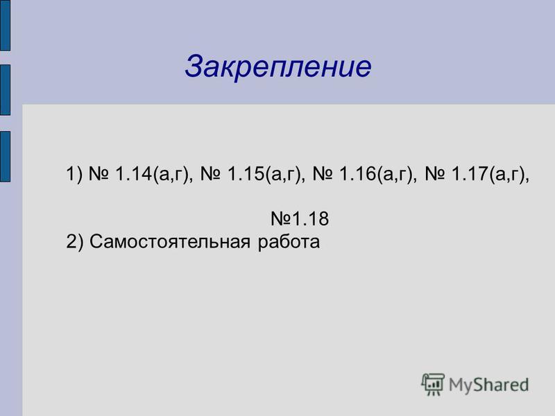 Закрепление 1) 1.14(а,г), 1.15(а,г), 1.16(а,г), 1.17(а,г), 1.18 2) Самостоятельная работа