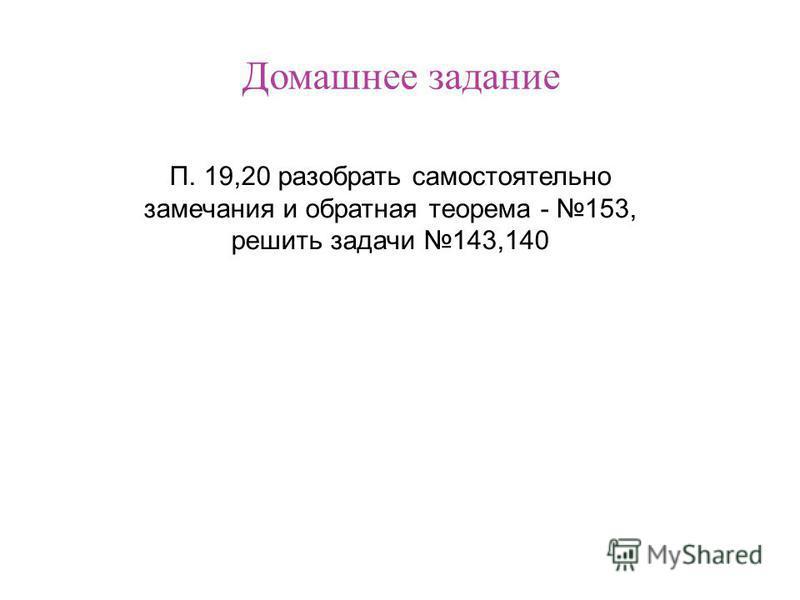 Домашнее задание П. 19,20 разобрать самостоятельно замечания и обратная теорема - 153, решить задачи 143,140
