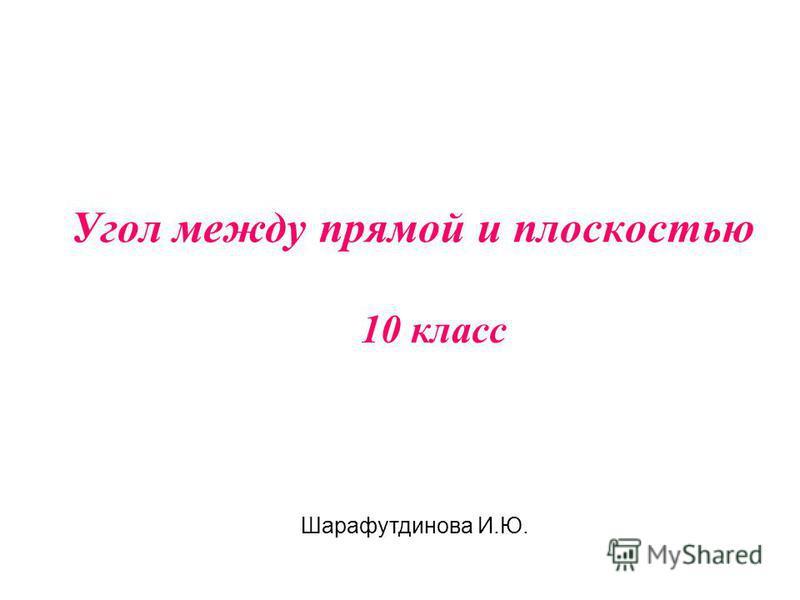 Угол между прямой и плоскостью 10 класс Шарафутдинова И.Ю.