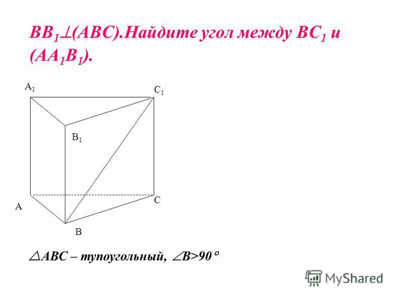 ВВ 1 (АВС).Найдите угол между ВС 1 и (АА 1 В 1 ). В А С С1С1 А1А1 В1В1 АВС – тупоугольный, В>90
