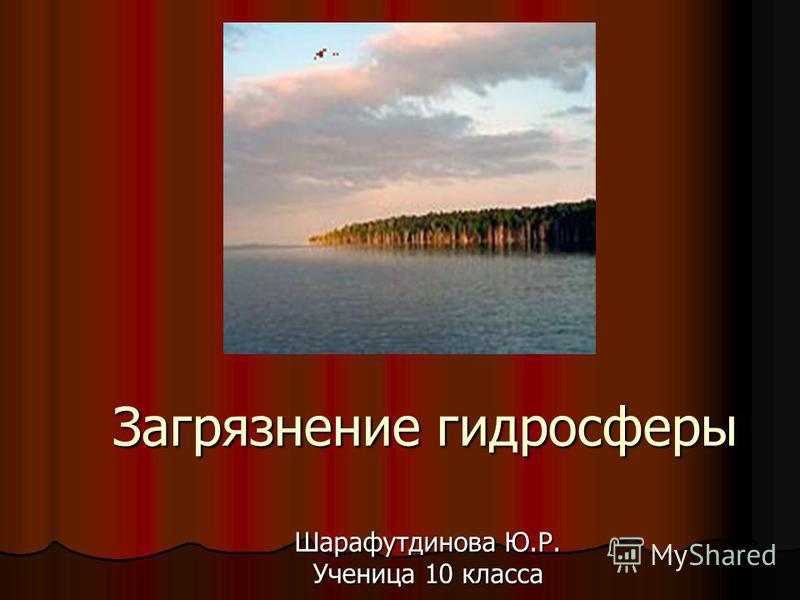 Загрязнение гидросферы Шарафутдинова Ю.Р. Ученица 10 класса