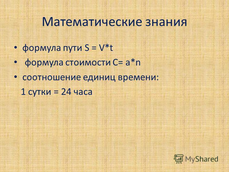 Математические знания формула пути S = V*t формула стоимости C= a*n соотношение единиц времени: 1 сутки = 24 часа