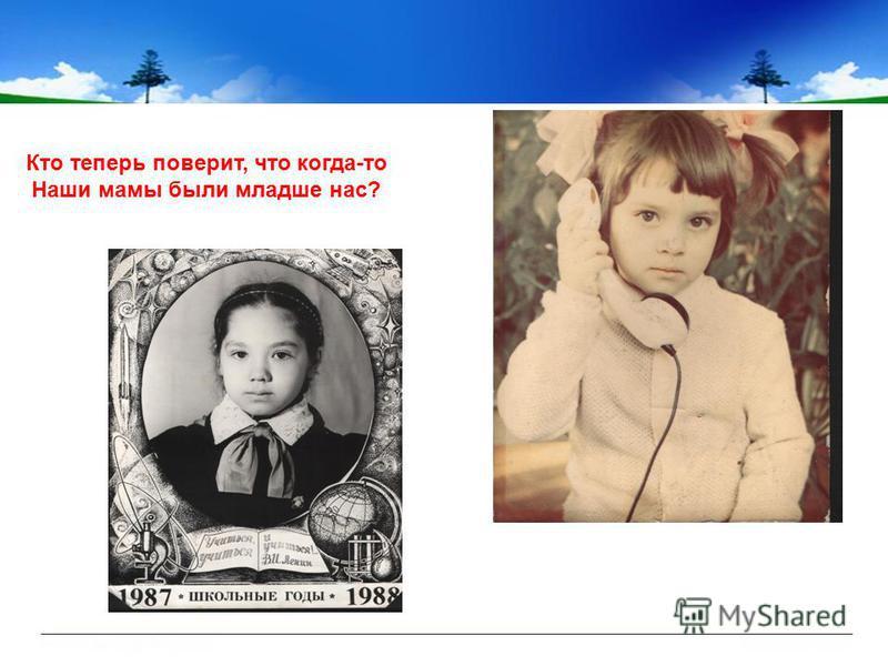 Кто теперь поверит, что когда-то Наши мамы были младше нас?