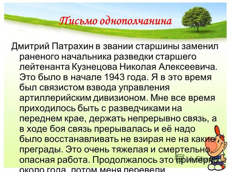 Письмо однополчанина Дмитрий Патрахин в звании старшины заменил раненого начальника разведки старшего лейтенанта Кузнецова Николая Алексеевича. Это было в начале 1943 года. Я в это время был связистом взвода управления артиллерийским дивизионом. Мне