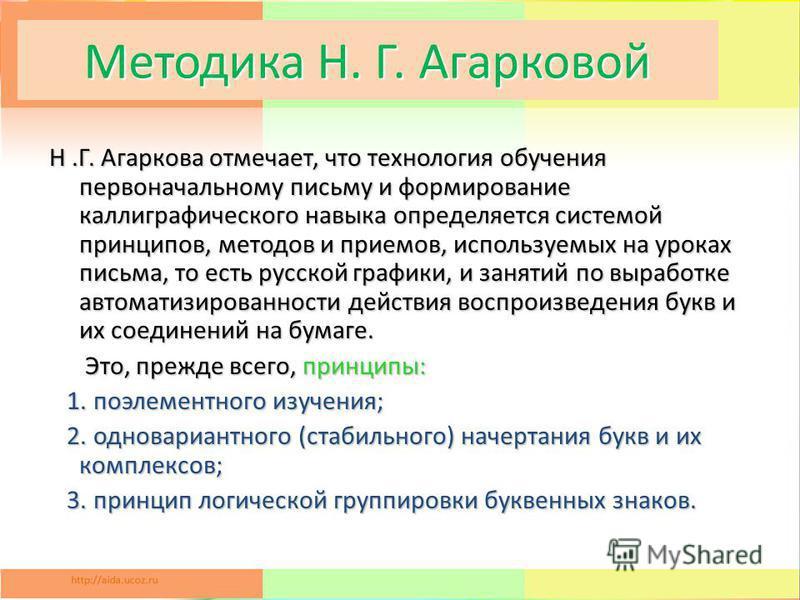 Методика Н. Г. Агарковой Н.Г. Агаркова отмечает, что технология обучения первоначальному письму и формирование каллиграфического навыка определяется системой принципов, методов и приемов, используемых на уроках письма, то есть русской графики, и заня
