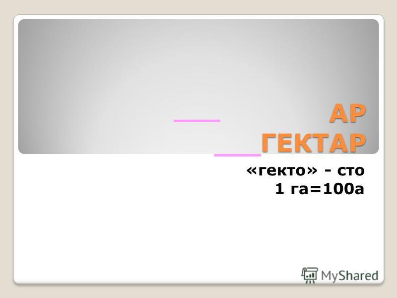 АР ГЕКТАР «гекто» - сто 1 га=100 а