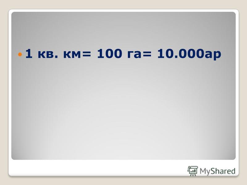 1 кв. км= 100 га= 10.000 ар