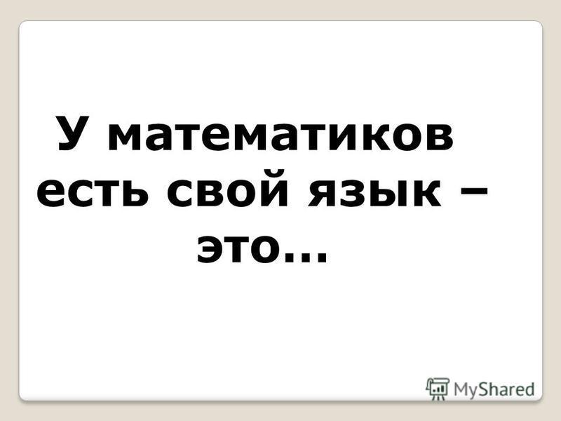 У математиков есть свой язык – это…