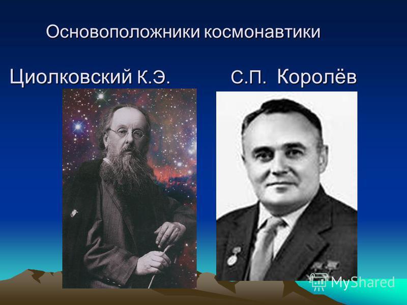 Основоположники космонавтики Циолковский К.Э. С.П. Королёв
