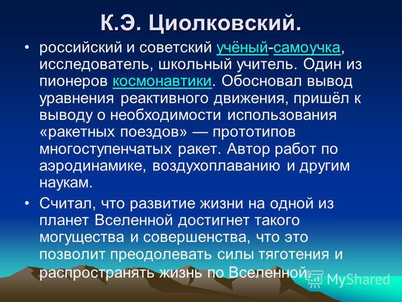 К.Э. Циолковский. российский и советский учёный-самоучка, исследователь, школьный учитель. Один из пионеров космонавтики. Обосновал вывод уравнения реактивного движения, пришёл к выводу о необходимости использования «ракетных поездов» прототипов мног