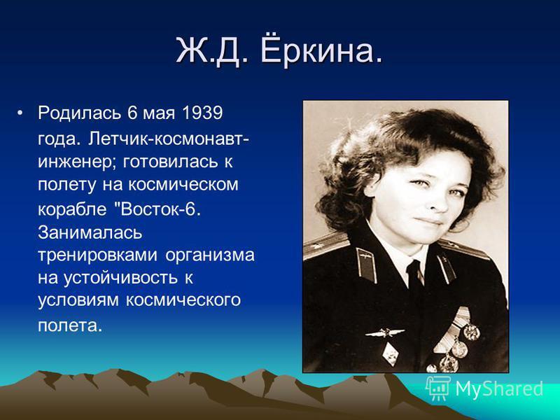 Ж.Д. Ёркина. Родилась 6 мая 1939 года. Летчик-космонавт- инженер; готовилась к полету на космическом корабле Восток-6. Занималась тренировками организма на устойчивость к условиям космического полета.
