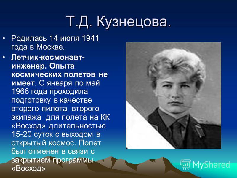 Т.Д. Кузнецова. Родилась 14 июля 1941 года в Москве. Летчик-космонавт- инженер. Опыта космических полетов не имеет. С января по май 1966 года проходила подготовку в качестве второго пилота второго экипажа для полета на КК «Восход» длительностью 15-20
