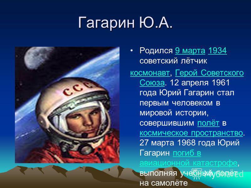 Гагарин Ю.А. Родился 9 марта 1934 советский лётчик 9 марта 1934 космонавт, Герой Советского Союза. 12 апреля 1961 года Юрий Гагарин стал первым человеком в мировой истории, совершившим полёт в космическое пространство. 27 марта 1968 года Юрий Гагарин