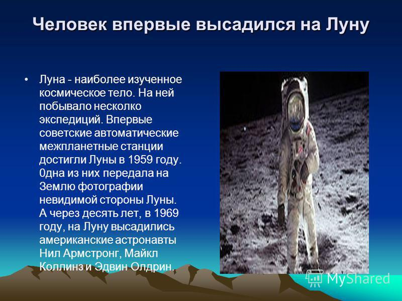 Человек впервые высадился на Луну Луна - наиболее изученное космическое тело. На ней побывало несколько экспедиций. Впервые советские автоматические межпланетные станции достигли Луны в 1959 году. 0 дна из них передала на Землю фотографии невидимой с