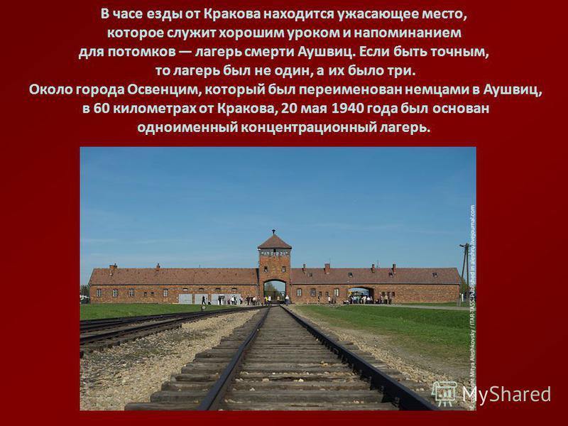 В часе езды от Кракова находится ужасающее место, которое служит хорошим уроком и напоминанием для потомков лагерь смерти Аушвиц. Если быть точным, то лагерь был не один, а их было три. Около города Освенцим, который был переименован немцами в Аушвиц