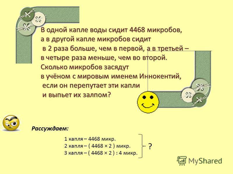 1 капля – 4468 микр. 2 капля – ( 4468 × 2 ) микр. З капля – ( 4468 × 2 ) 4 микр. ? В одной капле воды сидит 4468 микробов, а в другой капле микробов сидит в 2 раза больше, чем в первой, а в третьей – в 2 раза больше, чем в первой, а в третьей – в чет