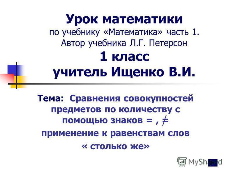 Урок математики по учебнику «Математика» часть 1. Автор учебника Л.Г. Петерсон 1 класс учитель Ищенко В.И. Тема: Сравнения совокупностей предметов по количеству с помощью знаков =, = применение к равенствам слов « столько же»