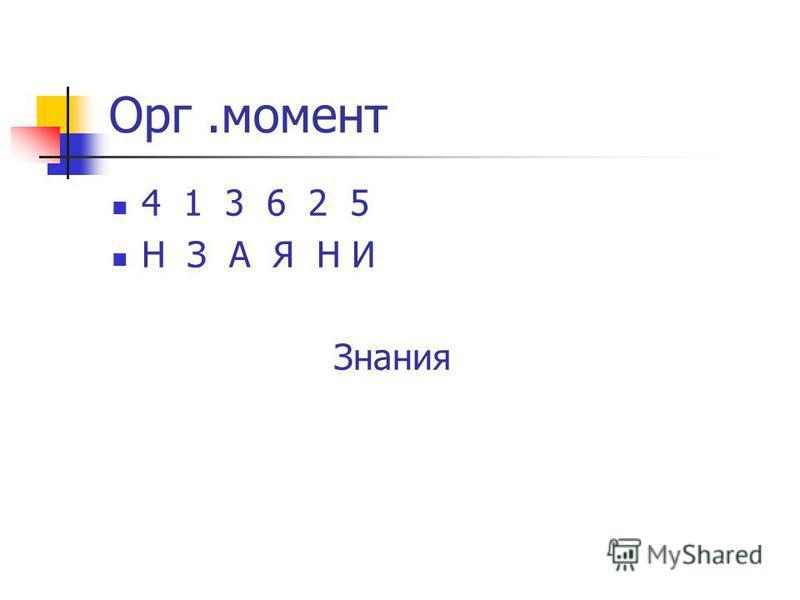 Орг.момент 4 1 3 6 2 5 Н З А Я Н И Знания