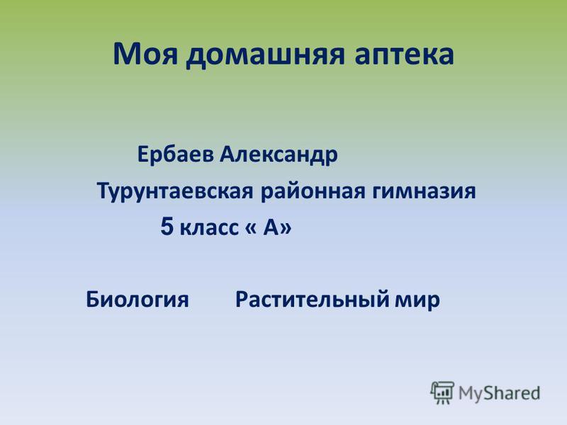Моя домашняя аптека Ербаев Александр Турунтаевская районная гимназия 5 класс « А» Биология Растительный мир