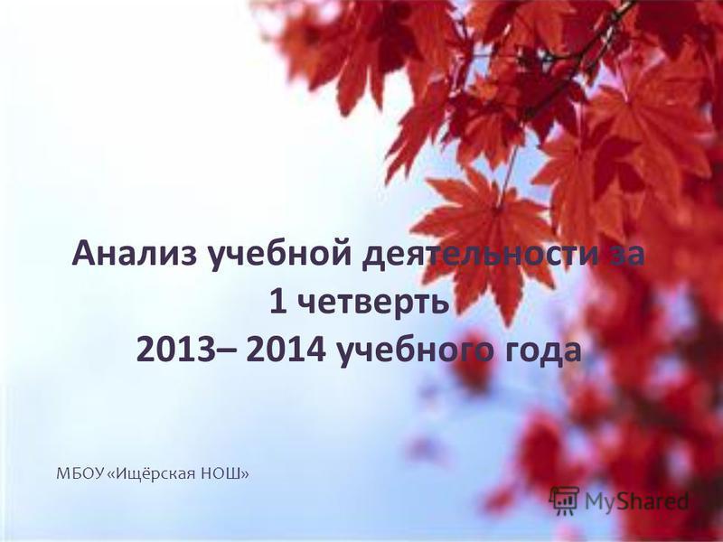 Анализ учебной деятельности за 1 четверть 2013– 2014 учебного года МБОУ «Ищёрская НОШ»