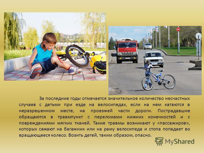 За последние годы отмечается значительное количество несчастных случаев с детьми при езде на велосипедах, если на нем катаются в неразрешенном месте, на проезжей части дороги. Пострадавшие обращаются в травмпункт с переломами нижних конечностей и с п